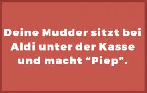 """Deine Mudder sitzt bei Aldi unter der Kasse und macht """"Piep""""."""