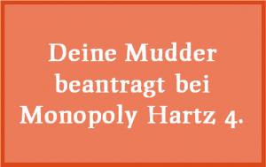 Deine Mudder beantragt bei Monopoly Hartz 4.