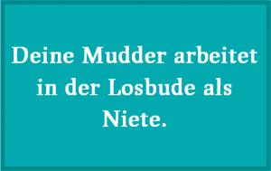 Deine Mudder arbeitet in der Losbude als Niete.