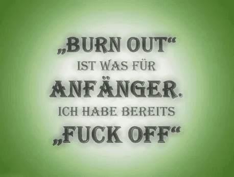 Burn Out ist für Anfänger - Ich habe bereits Fuck Off