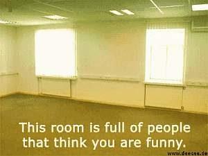 Dieser Raum ist voll mit Leuten, die denken das Du witzig bist.