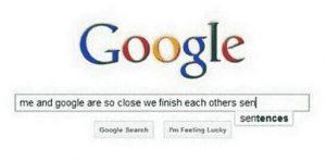 Google und ich sind so eng befreundet, das wir unsere Sätze beenden