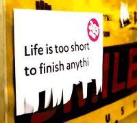 Das Leben ist zu kurz um irgendetwas zu Ende zu bringen