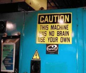 Vorsicht - Diese Maschine hat kein Gehirn. Nutzen sie ihres.